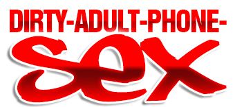 Dirty Adult Phone Sex - You'll Fucking Love It